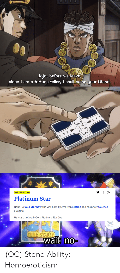 cesarean: Jojo, before we leave,  since I am a fortune teller, I shall name your Stand.  O  TOP DEFINITION  Platinum Star  Noun -A Gold Star Gay who was born by cesarean section and has never touched  a vagina.  He was a  naturally-born Platinum Star Gay.  THE STAR17  wait no- (OC) Stand Ability: Homoeroticism