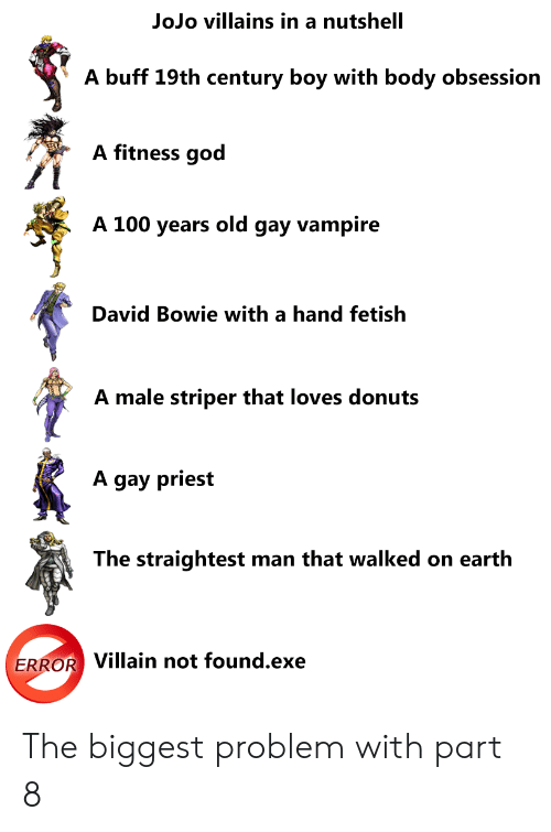 David Bowie, God, and Donuts: JoJo villains in a nutshell  A buff 19th century boy with body obsession  A fitness god  A 100 years old gay vampire  David Bowie with a hand fetish  A male striper that loves donuts  A gay priest  The straightest man that walked on earth  ERROR Villain not found.exe The biggest problem with part 8