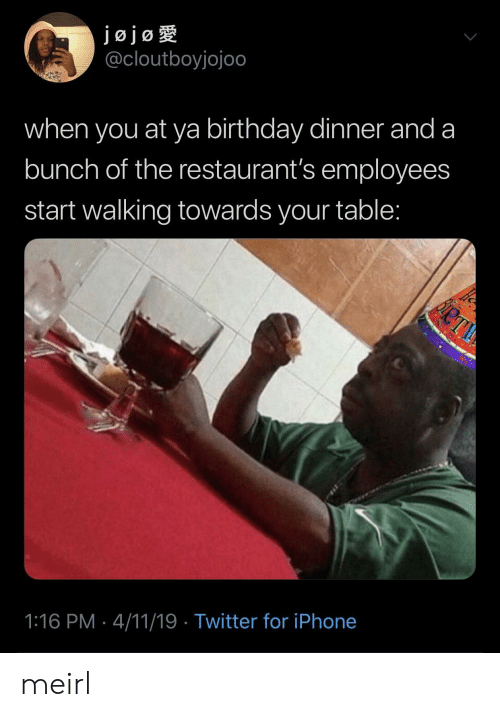 Birthday, Iphone, and Twitter: jojog  @cloutboyjojoo  when you at ya birthday dinner and a  bunch of the restaurant's employees  start walking towards your table:  1:16 PM 4/11/19 Twitter for iPhone meirl