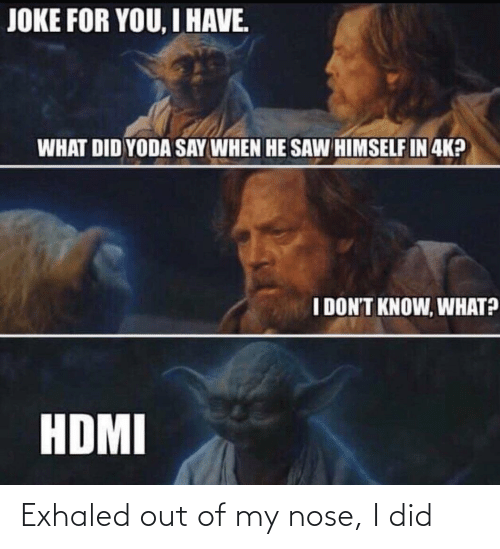 what did: JOKE FOR YOU, I HAVE.  WHAT DID YODA SAY WHEN HE SAW HIMSELF IN 4K?  I DON'T KNOW, WHAT?  HDMI Exhaled out of my nose, I did