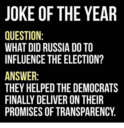 Transparencies: JOKE OF THE YEAR  QUESTION  WHAT DID RUSSIA DOTO  INFLUENCE THE ELECTION?  ANSWER  THEY HELPED THE DEMOCRATS  PROMISES OF TRANSPARENCY