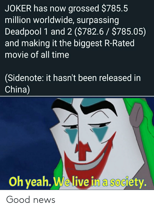 oh yeah: JOKER has now grossed $785.5  million worldwide, surpassing  Deadpool 1 and 2 ($782.6 $785.05)  and making it the biggest R-Rated  movie of all time  (Sidenote: it hasn't been released in  China)  Oh yeah. We live in a society. Good news
