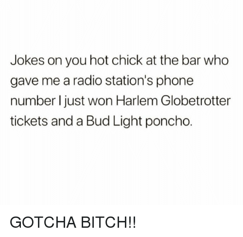 Bitch, Memes, and Phone: Jokes on you hot chick at the bar who  gave me a radio station's phone  number I just won Harlem Globetrotter  tickets and a Bud Light poncho. GOTCHA BITCH!!