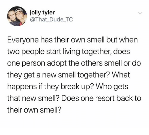 Dude, Smell, and Break: jolly tyler  @That_Dude TC  Everyone has their own smell but when  two people start living together, does  one person adopt the others smell or do  they get a new smell together? What  happens if they break up? Who gets  that new smell? Does one resort back to  their own smell?