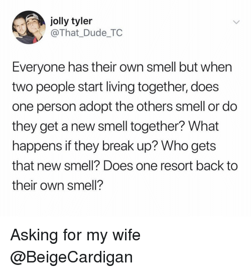 Dude, Funny, and Smell: jolly tyler  @That_Dude_TC  Everyone has their own smell but when  two people start living together, does  one person adopt the others smell or do  they get a new smell together? What  happens if they break up? Who gets  that new smell? Does one resort back to  their own smell? Asking for my wife @BeigeCardigan