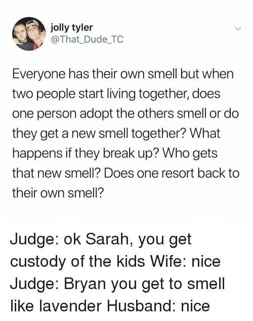 Dude, Smell, and Break: jolly tyler  @That_Dude_TC  Everyone has their own smell but when  two people start living together, does  one person adopt the others smell or do  they get a new smell together? What  happens if they break up? Who gets  that new smell? Does one resort back to  their own smell? Judge: ok Sarah, you get custody of the kids Wife: nice Judge: Bryan you get to smell like lavender Husband: nice