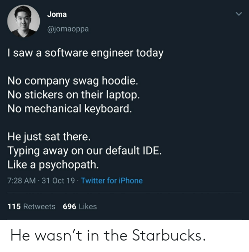 mechanical: Joma  @jomaoppa  I saw a software engineer today  No company swag hoodie.  No stickers on their laptop.  No mechanical keyboard.  He just sat there.  Typing away on our default IDE  Like a psychopath.  7:28 AM 31 Oct 19 Twitter for iPhone  115 Retweets 696 Likes  > He wasn't in the Starbucks.