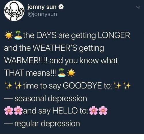 Hello, Depression, and Sun: jomny sun  @jonnysun  the DAYS are getting LONGER  and the WEATHER'S getting  WARMER!! and you know what  THAT means!! !  计time to say GOODBYE to:  seasonal depression  蠢蠢and say HELLO to:蠢蠢  regular depression