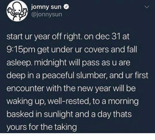 Fall, New Year's, and Covers: jomny sun o  @jonnysun  start ur year off right. on dec 31 at  9:15pm get under ur covers and fall  asleep. midnight will pass as u are  deep in a peaceful slumber, and ur first  encounter with the new year will be  waking up, well-rested, to a morning  basked in sunlight and a day thats  yours for the taking
