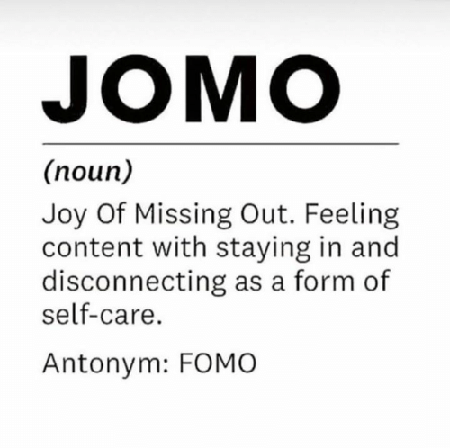 Missing Out: JOMO  (noun)  Joy Of Missing Out. Feeling  content with staying in and  disconnecting as a form of  self-care.  Antonym: FOMO