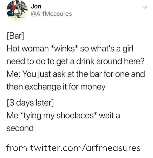 Dank, Money, and Twitter: Jon  @ArfMeasures  Bar]  Hot woman *winks* so what's a girl  need to do to get a drink around here?  Me: You just ask at the bar for one and  then exchange it for money  [3 days later]  Me *tying my shoelaces* wait a  second from twitter.com/arfmeasures