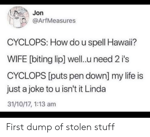 Jon: Jon  @ArfMeasures  CYCLOPS: How do u spell Hawai?  WIFE [biting lip] well.u need 2 i's  CYCLOPS [puts pen down] my life is  just a joke to u isn't it Linda  31/10/17, 1:13 am First dump of stolen stuff