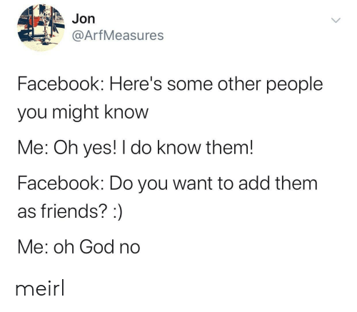 Facebook, Friends, and God: Jon  @ArfMeasures  Facebook: Here's some other people  you might know  Me: Oh yes! I do know them!  Facebook: Do you want to add them  as friends? :  Me: oh God no meirl