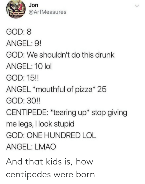 Shouldnt: Jon  @ArfMeasures  GOD: 8  ANGEL: 9!  GOD: We shouldn't do this drunk  ANGEL: 10 lol  GOD: 15!  ANGEL *mouthful of pizza* 25  GOD: 30!  CENTIPEDE: *tearing up* stop giving  me legs, I look stupid  GOD: ONE HUNDRED LOL  ANGEL: LMAO And that kids is, how centipedes were born