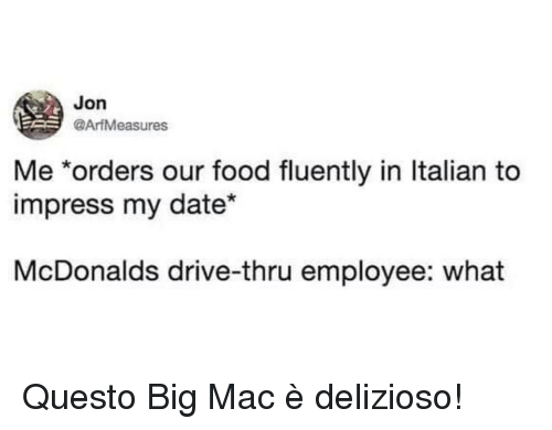 Food, McDonalds, and Date: Jon  @ArfMeasures  Me *orders our food fluently in ltalian to  impress my date*  McDonalds drive-thru employee: what Questo Big Mac è delizioso!