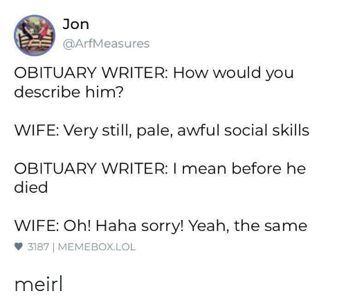 Lol, Sorry, and Yeah: Jon  @ArfMeasures  OBITUARY WRITER: How would you  describe him?  WIFE: Very still, pale, awful social skills  OBITUARY WRITER: I mean before he  died  WIFE: Oh! Haha sorry! Yeah, the same  3187 MEMEBOX.LOL meirl