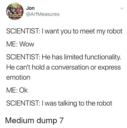 functionality: Jon  @ArfMeasures  SCIENTIST: I want you to meet my robot  ME: Wow  SCIENTIST: He has limited functionality.  He can't hold a conversation or express  emotion  ME: Ok  SCIENTIST: I was talking to the robot Medium dump 7