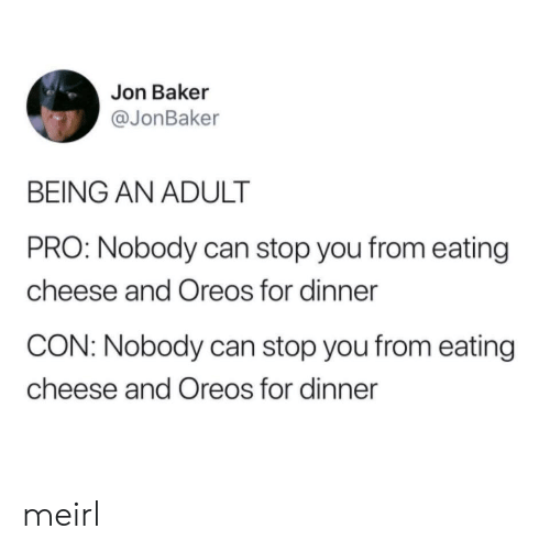 Being an adult: Jon Baker  @JonBaker  BEING AN ADULT  PRO: Nobody can stop you from eating  cheese and Oreos for dinner  CON: Nobody can stop you from eating  cheese and Oreos for dinner meirl