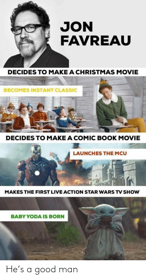 Instant: JON  FAVREAU  DECIDES TO MAKE A CHRISTMAS MOVIE  BECOMES INSTANT CLASSIC  DECIDES TO MAKE A COMIC BOOK MOVIE  LAUNCHES THE MCU  MAKES THE FIRST LIVE ACTION STAR WARS TV SHOW  BABY YODA IS BORN He's a good man