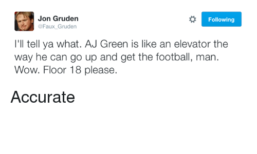 Nfl, Wow, and Jon Gruden: Jon Gruden  Following  @Faux Gruden  I'll tell ya what. AJ Green is like an elevator the  way he can go up and get the football, man  Wow. Floor 18 please. Accurate