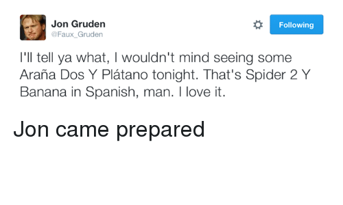 Jon Gruden: Jon Gruden  Following  @Faux Gruden  I'll tell ya what, l wouldn't mind seeing some  Arana Dos Y Platano tonight. That's Spider 2 Y  Banana in Spanish, man. I love it. Jon came prepared