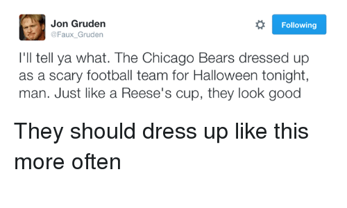 Chicago, Chicago Bears, and Halloween: Jon Gruden  R Following  @Faux Gruden  I'll tell ya what. The Chicago Bears dressed u  as a scary football team for Halloween tonight,  man. Just like a Reese's cup, they look good They should dress up like this more often