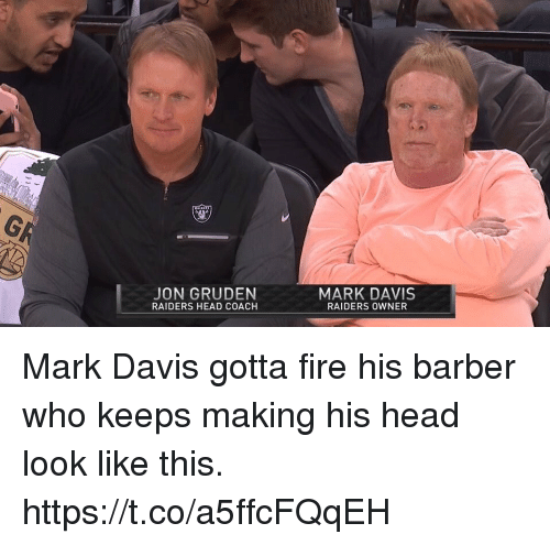 Barber, Fire, and Head: JON GRUDEN  RAIDERS HEAD COACH  MARK DAVIS  RAIDERS OWNER Mark Davis gotta fire his barber who keeps making his head look like this. https://t.co/a5ffcFQqEH
