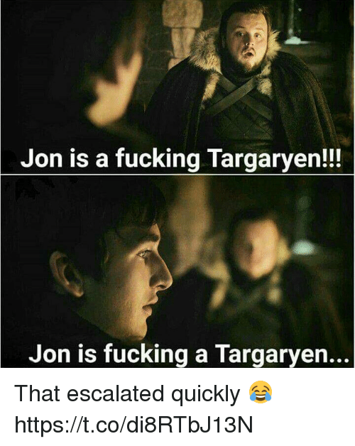 Fucking, Memes, and 🤖: Jon is a fucking Targaryen!!  Jon is fucking a Targaryen... That escalated quickly 😂 https://t.co/di8RTbJ13N