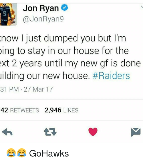 Seattle Seahawks: Jon Ryan  @Jon Ryang  now I just dumped you but I'm  ing to stay in our house for the  ext 2 years until my new gf is done  uilding our new house  #Raiders  31 PM 27 Mar 17  42  RETWEETS 2,946  LIKES 😂😂 GoHawks