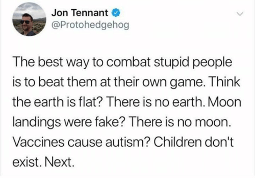 tennant: Jon Tennant  @Protohedgehog  The best way to combat stupid people  is to beat them at their own game. Think  the earth is flat? There is no earth. Moon  landings were fake? There is no moon.  Vaccines cause autism? Children don't  exist. Next.