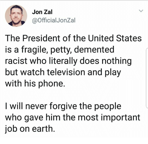 Petty, Phone, and Earth: Jon Zal  @OfficialJonZal  The President of the United States  is a fragile, petty, demented  racist who literally does nothing  but watch television and play  with his phone  I will never forgive the people  who gave him the most important  job on earth