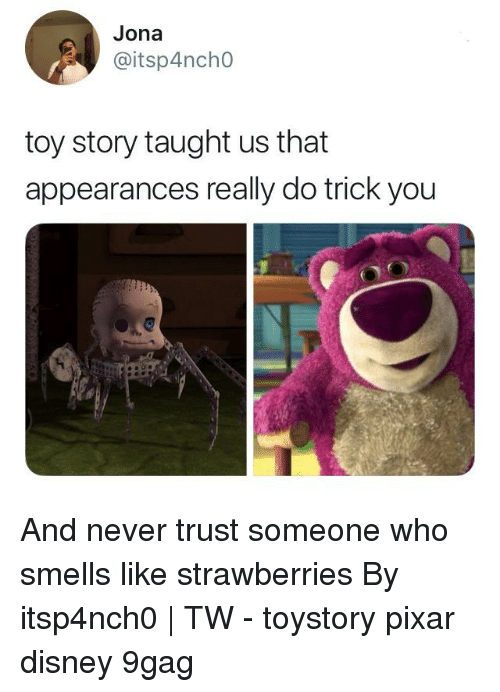 9gag, Disney, and Memes: Jona  @itsp4ncho  toy story taught us that  appearances really do trick you And never trust someone who smells like strawberries⠀ By itsp4nch0 | TW⠀ -⠀ toystory pixar disney 9gag