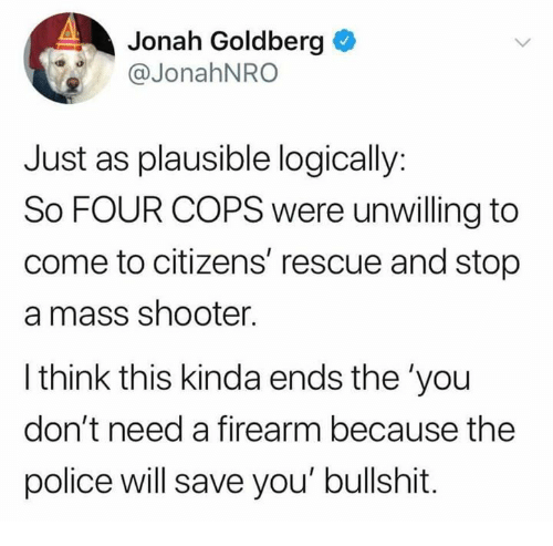 goldberg: Jonah Goldberg  @JonahNRO  Just as plausible logically:  So FOUR COPS were unwilling to  come to citizens' rescue and stop  a mass shooter.  l think this kinda ends the 'you  don't need a firearm because the  police will save you' bullshit.