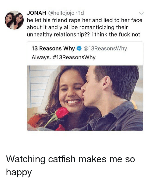 Rapely: JONAH @hellojojo 1d  he let his friend rape her and lied to her face  about it and y'all be romanticizing their  unhealthy relationship?? i think the fuck not  13 Reasons Why@13ReasonsWhy  Always. Watching catfish makes me so happy