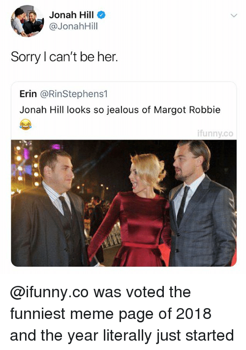 So Jealous: Jonah Hill  @JonahHill  Sorry I can't be her.  Erin @RinStephens1  Jonah Hill looks so jealous of Margot Robbie  ifunny.co @ifunny.co was voted the funniest meme page of 2018 and the year literally just started