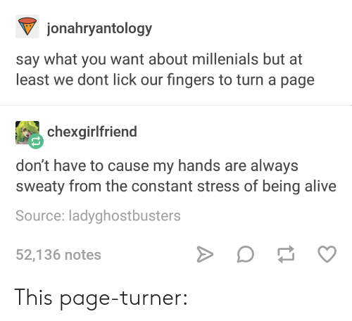 Alive, Page, and Stress: jonahryantology  say what you want about millenials but at  least we dont lick our fingers to turn a page  chexgirlfriend  don't have to cause my hands are always  sweaty from the constant stress of being alive  Source: ladyghostbusters  52,136 notes This page-turner: