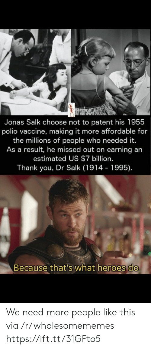 jonas: Jonas Salk choose not to patent his 1955  polio vaccine, making it more affordable for  the millions of people who need ed it.  As a result, he missed out on earning an  estimated US $7 billion.  Thank you, Dr Salk (1914 - 1995).  Because that's what heroes do We need more people like this via /r/wholesomememes https://ift.tt/31GFto5