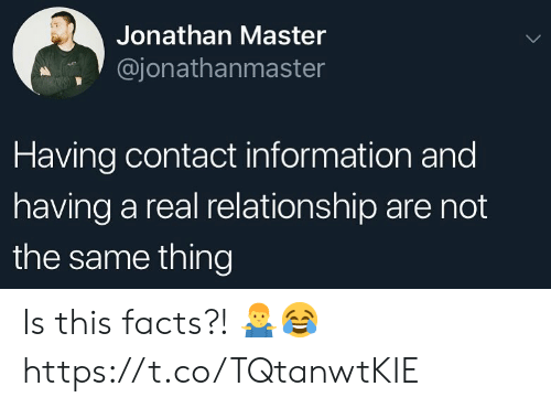 Facts, Information, and Master: Jonathan Master  @jonathanmaster  Having contact information and  having a real relationship are not  the same thing Is this facts?! 🤷♂️😂 https://t.co/TQtanwtKIE
