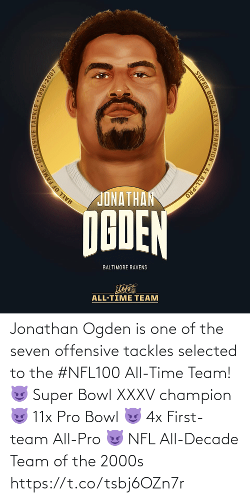 All Time: JONATHAN  NGDEN  BALTIMORE RAVENS  ALL-TIME TEAM  HALL OF FAME - OFFENSIVE TACKLE 1996-2007  SUPER BOWL XXXV CHAMPION • 4x ALL-PRO Jonathan Ogden is one of the seven offensive tackles selected to the #NFL100 All-Time Team!  😈 Super Bowl XXXV champion 😈 11x Pro Bowl 😈 4x First-team All-Pro 😈 NFL All-Decade Team of the 2000s https://t.co/tsbj6OZn7r