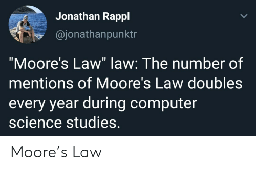 """Computer, Science, and Computer Science: Jonathan Rappl  @jonathanpunktr  """"Moore's Law"""" law: The number of  mentions of Moore's Law doubles  every year during computer  science studies. Moore's Law"""