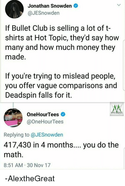 Club, Money, and World Wrestling Entertainment: Jonathan Snowden  @JESnowder  If Bullet Club is selling a lot of t-  shirts at Hot Topic, they'd say how  many and how much money they  made.  If you're trying to mislead people,  you offer vague comparisons and  Deadspin falls for it.  OneHourTees  @OneHourTees  Replying to @JESnowden  417,430 in 4 months.... you do the  math.  8:51 AM 30 Nov 17 -AlextheGreat