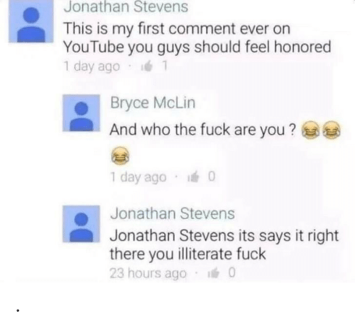 youtube.com, Fuck, and Who: Jonathan Stevens  This is my first comment ever on  YouTube you guys should feel honored  1 day ago  Bryce McLin  And who the fuck are you?  1 day ago 0  Jonathan Stevens  Jonathan Stevens its says it right  there you illiterate fuck  23 hours ago  0 .