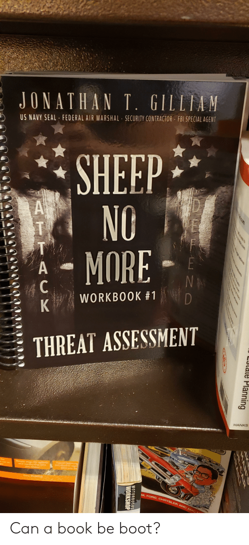 Fbi, Book, and Chrysler: JONATHAN T. GILLIAM  US NAVY SEAL FEDERAL AIR MARSHAL SECURITY CONTRACTOR FBI SPECIAL AGENT  SHEEP  NO  MORE  D  E  A  T  TA  E  NA  WORKBOOK #1  THREAT ASSESSMENT  HANKS  100  Shple s  d  r  M.FORD CHRYSLER AND AMC  AipiS  Planning  tstono  e  SAN S  CRAILL  MOTORBOOKS  WORKSHOP  ACK Can a book be boot?