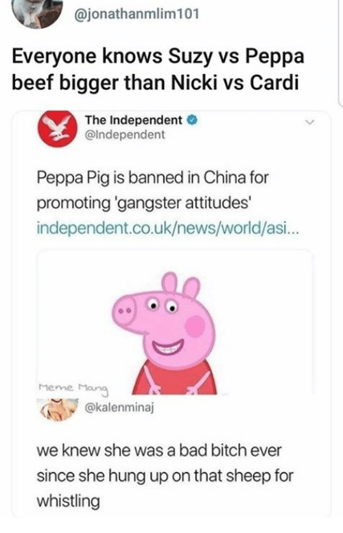 mang: @jonathanmlim101  Everyone knows Suzy vs Peppa  beef bigger than Nicki vs Cardi  The Independent  @lndependent  Peppa Pig is banned in China for  promoting gangster attitudes'  independent.co.uk/news/world/asi...  heme Mang  @kalenminaj  we knew she was a bad bitch ever  since she hung up on that sheep for  whistling