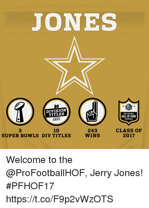 Football, Memes, and Pro: JONES  R.  DIVISION  TITLES  EAST  HALL FAME  PRO FOOTBALL  HALL OF FAME  ENSHRINEE  10  CLASS OF  2017  3  243  WINS  SUPER BOWLS DIV TITLES Welcome to the @ProFootballHOF, Jerry Jones! #PFHOF17 https://t.co/F9p2vWzOTS