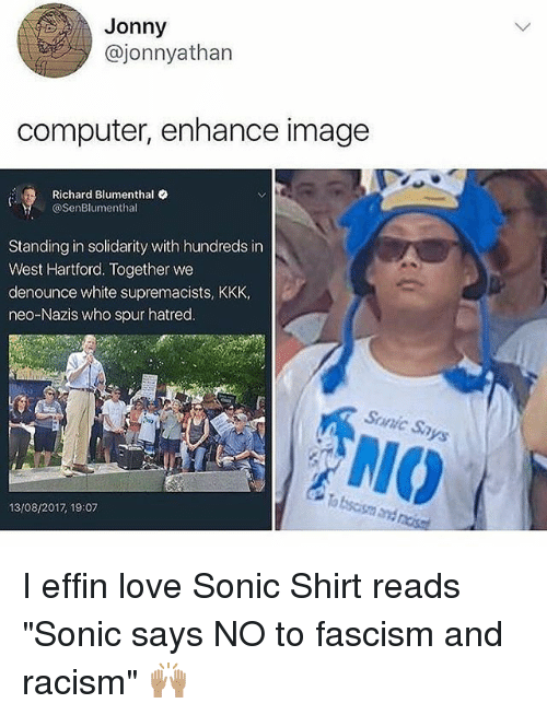 "richards: Jonny  @jonnyathan  computer, enhance image  Richard Blumenthal .  @SenBlumenthal  Standing in solidarity with hundreds in  West Hartford. Together we  denounce white supremacists, KKK,  neo-Nazis who spur hatred.  Sunic Sa  NIO  13/08/2017 19:07 I effin love Sonic Shirt reads ""Sonic says NO to fascism and racism"" 🙌🏽"