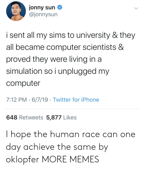 Sims: jonny sun  @jonnysun  i sent all my sims to university & they  all became computer scientists &  proved they were living in a  simulation so i unplugged my  computer  7:12 PM 6/7/19 Twitter for iPhone  648 Retweets 5,877 Likes I hope the human race can one day achieve the same by oklopfer MORE MEMES