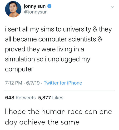 simulation: jonny sun  @jonnysun  i sent all my sims to university & they  all became computer scientists &  proved they were living in a  simulation so i unplugged my  computer  7:12 PM 6/7/19 Twitter for iPhone  648 Retweets 5,877 Likes I hope the human race can one day achieve the same