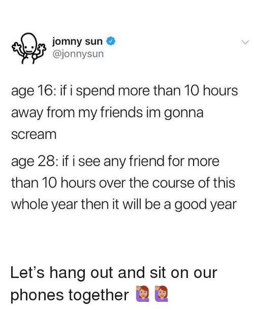 A Good Year: @jonnysun  age 16: if i spend more than 10 hours  away from my friends im gonna  scream  age 28: if i see any friend for more  than 10 hours over the course of this  whole year then it will be a good year Let's hang out and sit on our phones together 🙋🏽‍♀️🙋🏽‍♀️