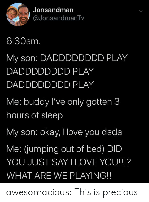 jumping: Jonsandman  @JonsandmanTv  6:30am.  My son: DADDDDDDDD PLAY  DADDDDDDDD PLAY  DADDDDDDDD PLAY  Me: buddy I've only gotten 3  hours of sleep  My son: okay, I love you dada  Me: (jumping out of bed) DID  YOU JUST SAY I LOVE YOU!!!?  WHAT ARE WE PLAYING!! awesomacious:  This is precious